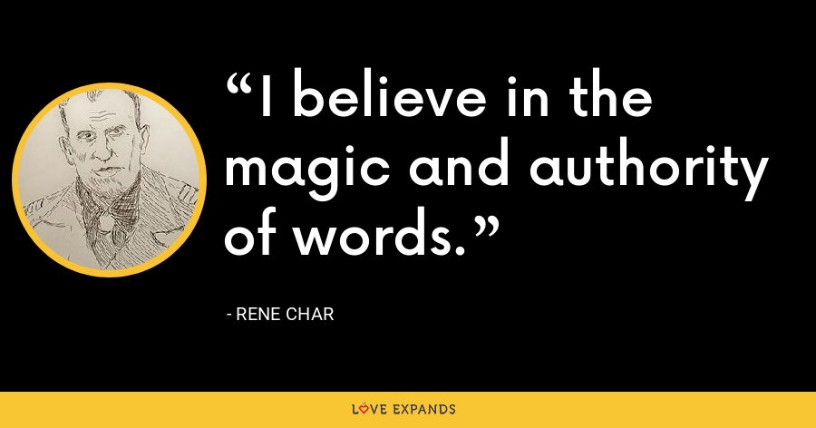 I believe in the magic and authority of words. - Rene Char