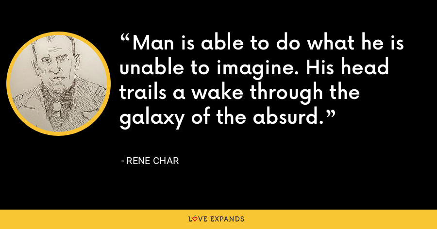 Man is able to do what he is unable to imagine. His head trails a wake through the galaxy of the absurd. - Rene Char