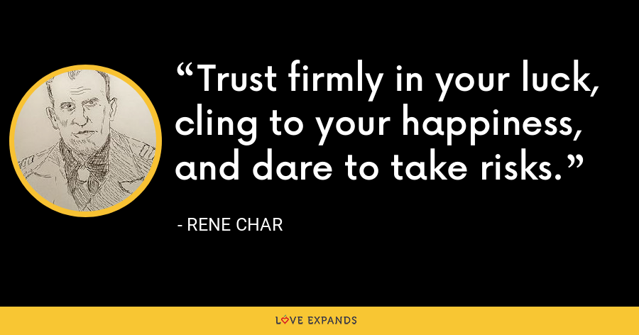 Trust firmly in your luck, cling to your happiness, and dare to take risks. - Rene Char