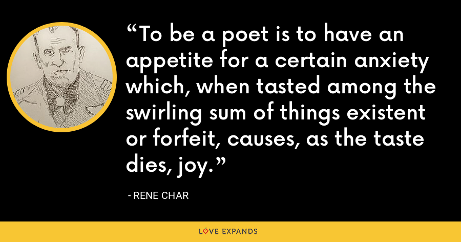 To be a poet is to have an appetite for a certain anxiety which, when tasted among the swirling sum of things existent or forfeit, causes, as the taste dies, joy. - Rene Char
