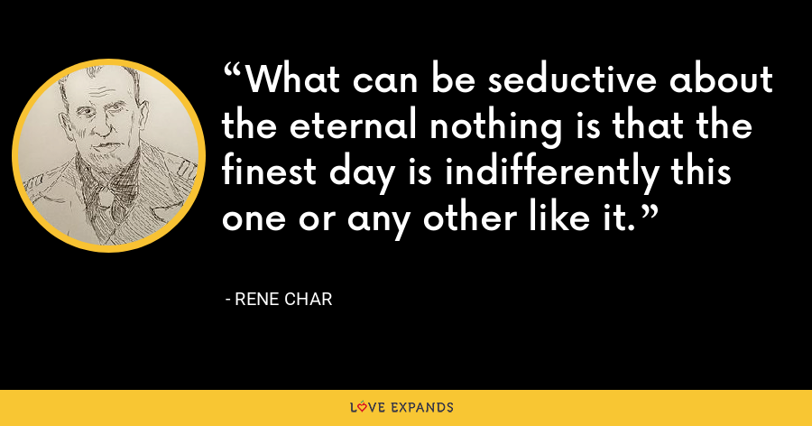What can be seductive about the eternal nothing is that the finest day is indifferently this one or any other like it. - Rene Char