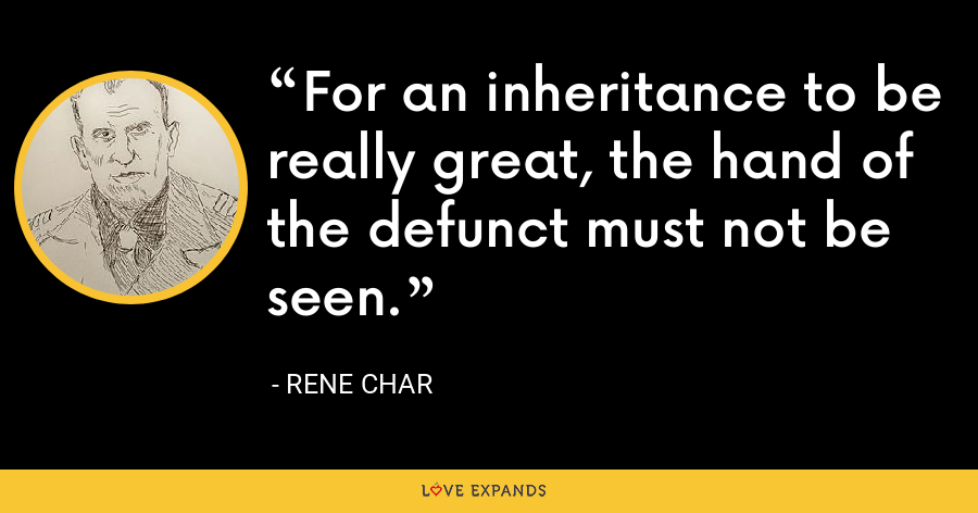 For an inheritance to be really great, the hand of the defunct must not be seen. - Rene Char