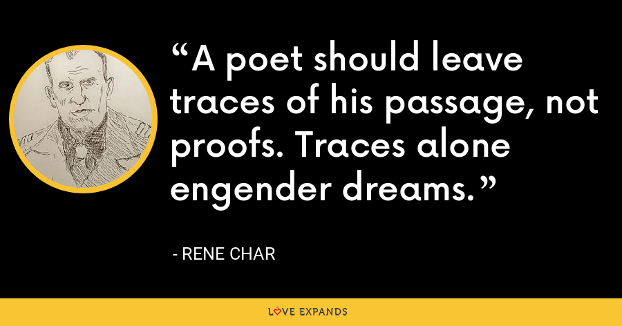 A poet should leave traces of his passage, not proofs. Traces alone engender dreams. - Rene Char
