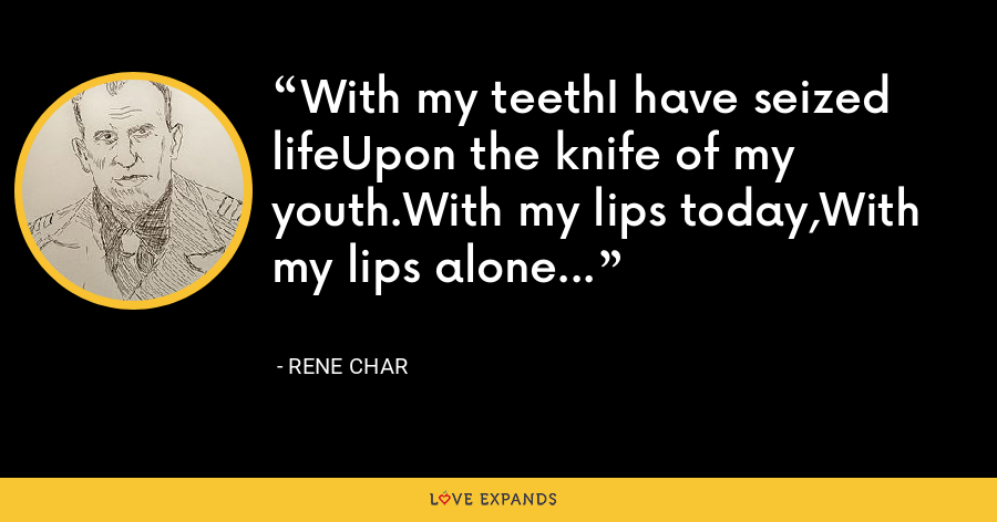 With my teethI have seized lifeUpon the knife of my youth.With my lips today,With my lips alone... - Rene Char