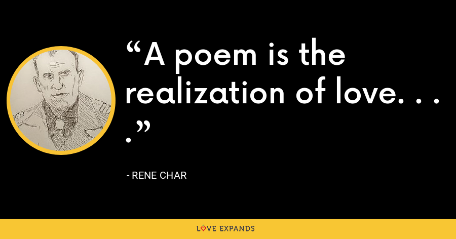 A poem is the realization of love. . . . - Rene Char