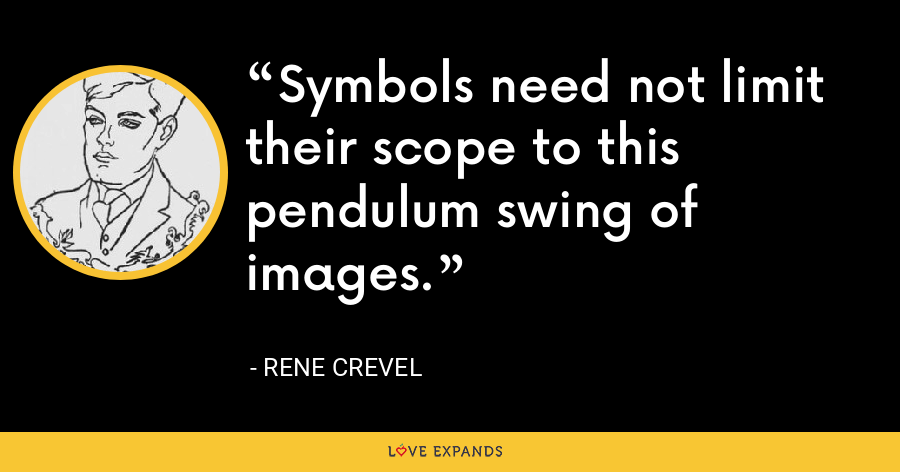 Symbols need not limit their scope to this pendulum swing of images. - Rene Crevel
