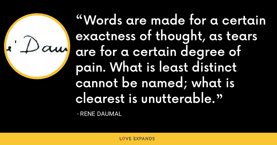 Words are made for a certain exactness of thought, as tears are for a certain degree of pain. What is least distinct cannot be named; what is clearest is unutterable. - Rene Daumal