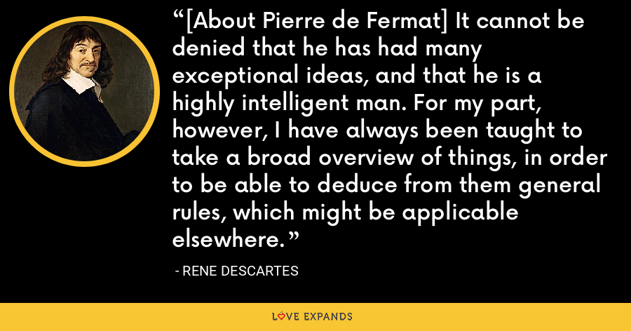 [About Pierre de Fermat] It cannot be denied that he has had many exceptional ideas, and that he is a highly intelligent man. For my part, however, I have always been taught to take a broad overview of things, in order to be able to deduce from them general rules, which might be applicable elsewhere. - Rene Descartes
