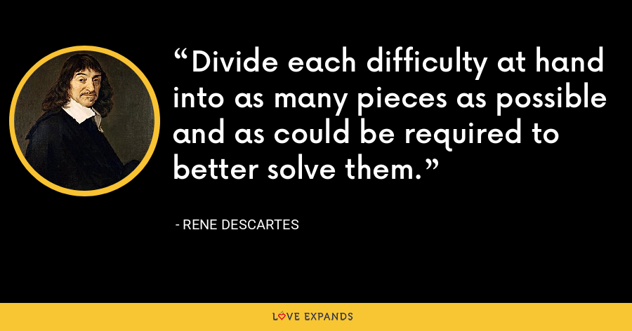 Divide each difficulty at hand into as many pieces as possible and as could be required to better solve them. - Rene Descartes