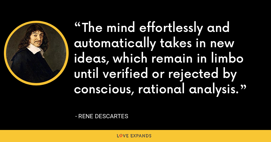 The mind effortlessly and automatically takes in new ideas, which remain in limbo until verified or rejected by conscious, rational analysis. - Rene Descartes