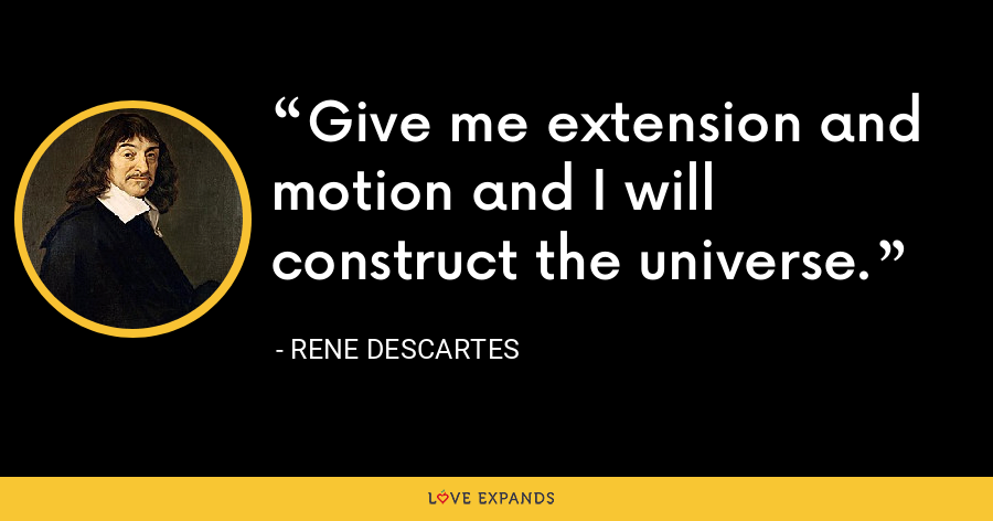 Give me extension and motion and I will construct the universe. - Rene Descartes
