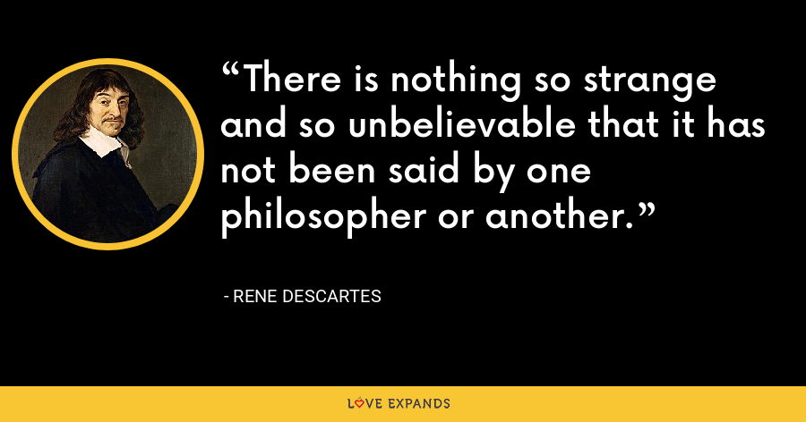 There is nothing so strange and so unbelievable that it has not been said by one philosopher or another. - Rene Descartes