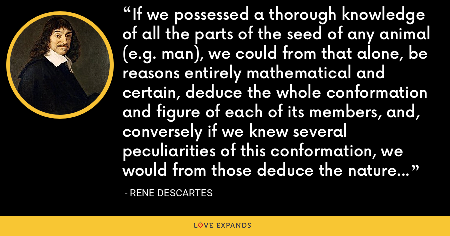 If we possessed a thorough knowledge of all the parts of the seed of any animal (e.g. man), we could from that alone, be reasons entirely mathematical and certain, deduce the whole conformation and figure of each of its members, and, conversely if we knew several peculiarities of this conformation, we would from those deduce the nature of its seed. - Rene Descartes