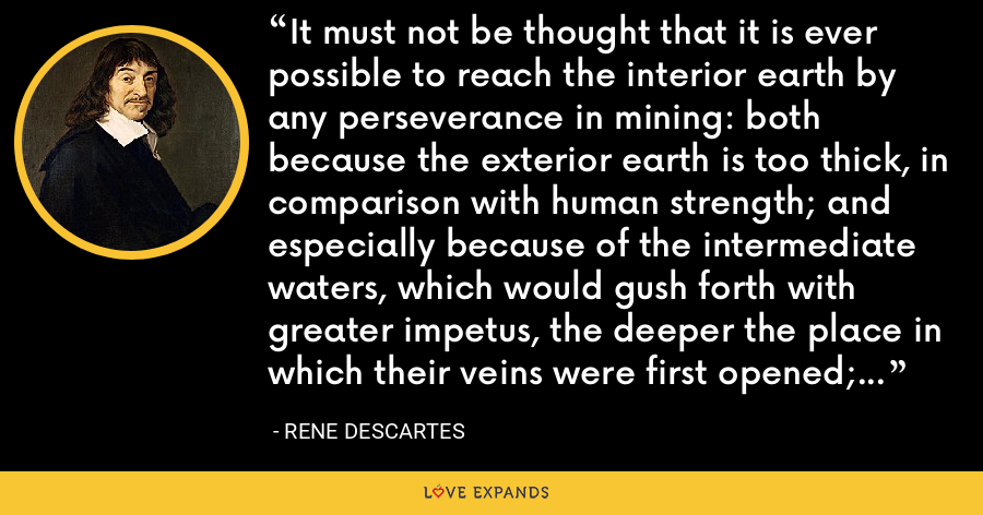 It must not be thought that it is ever possible to reach the interior earth by any perseverance in mining: both because the exterior earth is too thick, in comparison with human strength; and especially because of the intermediate waters, which would gush forth with greater impetus, the deeper the place in which their veins were first opened; and which would drown all miners. - Rene Descartes