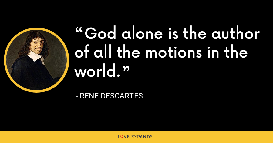 God alone is the author of all the motions in the world. - Rene Descartes