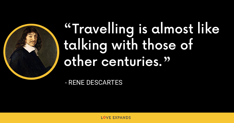 Travelling is almost like talking with those of other centuries. - Rene Descartes