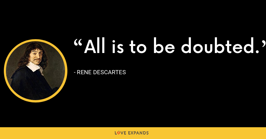 All is to be doubted. - Rene Descartes