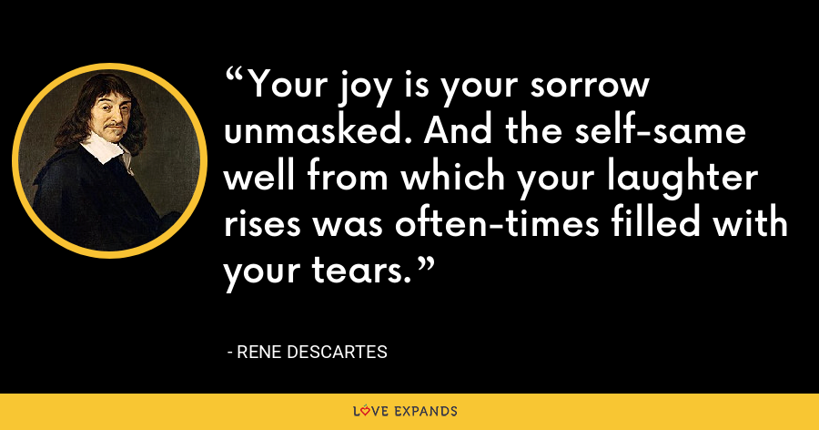 Your joy is your sorrow unmasked. And the self-same well from which your laughter rises was often-times filled with your tears. - Rene Descartes