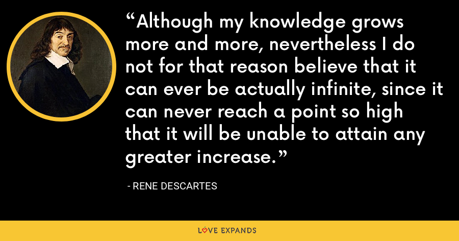 Although my knowledge grows more and more, nevertheless I do not for that reason believe that it can ever be actually infinite, since it can never reach a point so high that it will be unable to attain any greater increase. - Rene Descartes