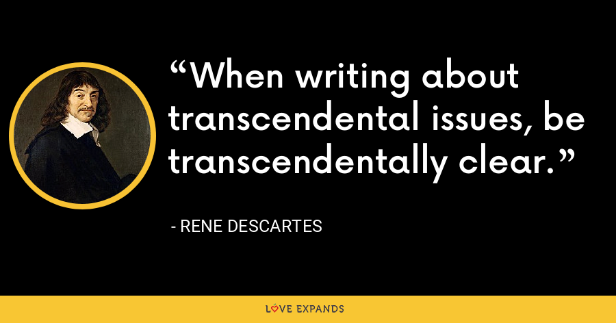 When writing about transcendental issues, be transcendentally clear. - Rene Descartes