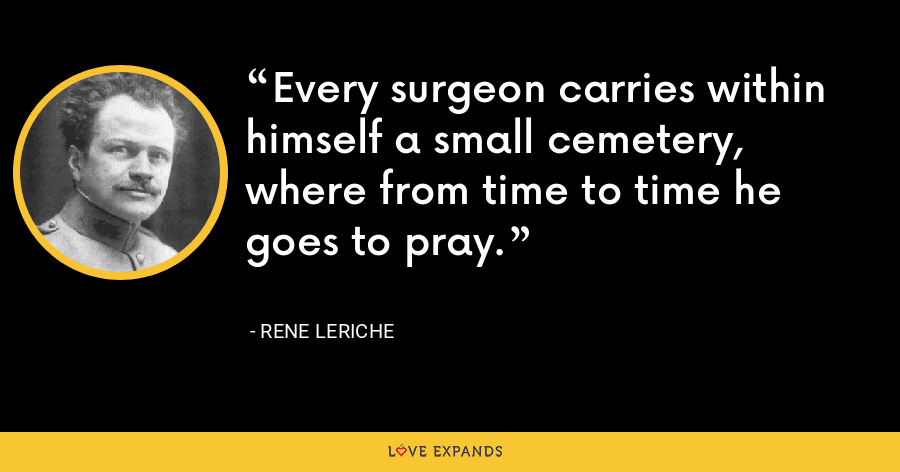 Every surgeon carries within himself a small cemetery, where from time to time he goes to pray. - Rene Leriche