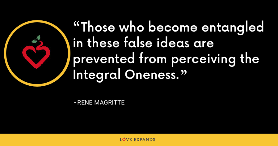 Those who become entangled in these false ideas are prevented from perceiving the Integral Oneness. - Rene Magritte