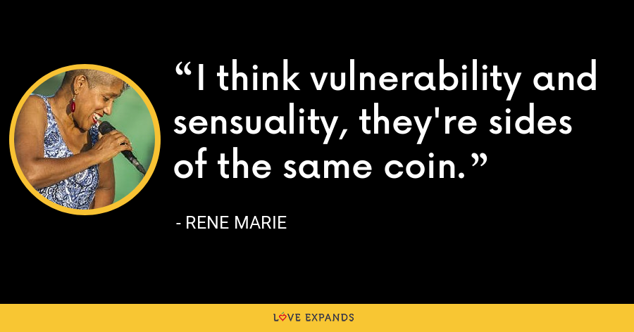 I think vulnerability and sensuality, they're sides of the same coin. - Rene Marie