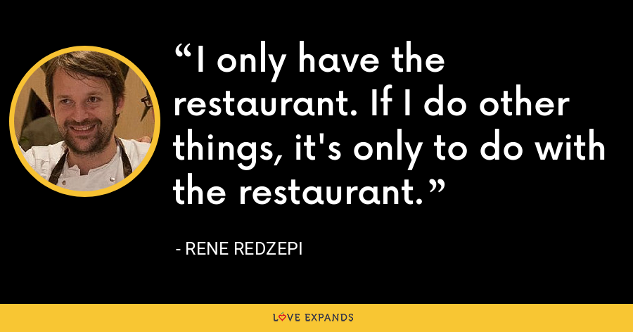 I only have the restaurant. If I do other things, it's only to do with the restaurant. - Rene Redzepi