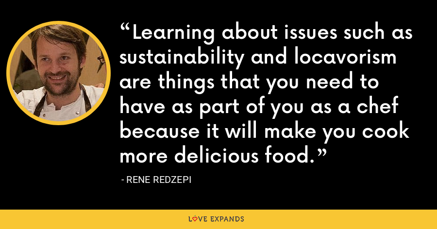 Learning about issues such as sustainability and locavorism are things that you need to have as part of you as a chef because it will make you cook more delicious food. - Rene Redzepi