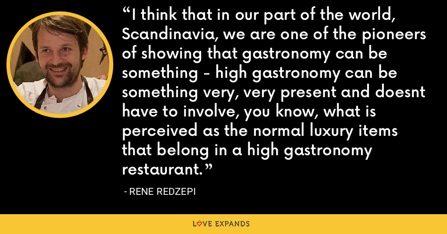 I think that in our part of the world, Scandinavia, we are one of the pioneers of showing that gastronomy can be something - high gastronomy can be something very, very present and doesnt have to involve, you know, what is perceived as the normal luxury items that belong in a high gastronomy restaurant. - Rene Redzepi