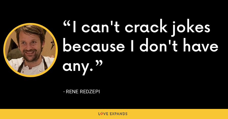 I can't crack jokes because I don't have any. - Rene Redzepi