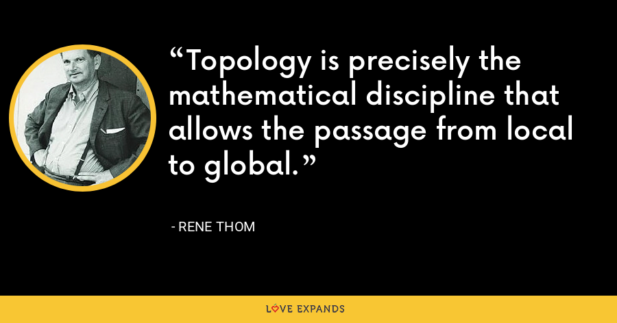 Topology is precisely the mathematical discipline that allows the passage from local to global. - Rene Thom
