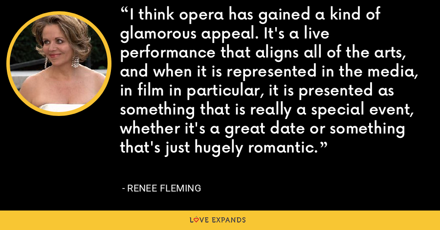 I think opera has gained a kind of glamorous appeal. It's a live performance that aligns all of the arts, and when it is represented in the media, in film in particular, it is presented as something that is really a special event, whether it's a great date or something that's just hugely romantic. - Renee Fleming