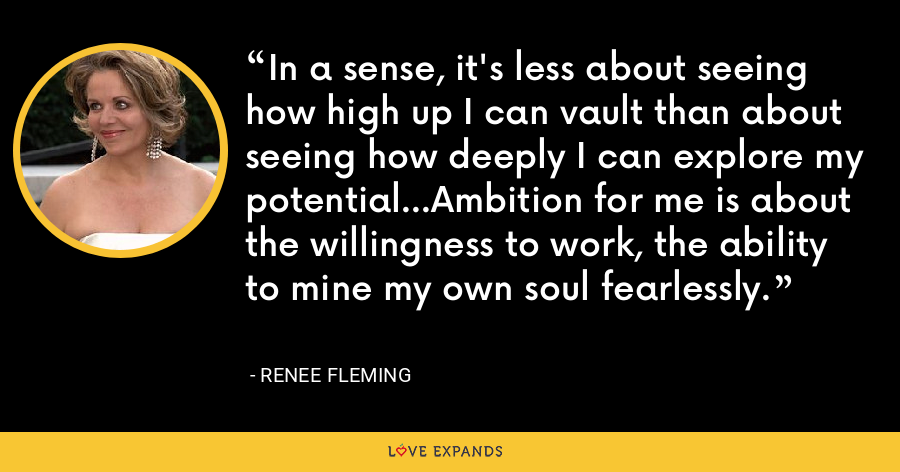 In a sense, it's less about seeing how high up I can vault than about seeing how deeply I can explore my potential...Ambition for me is about the willingness to work, the ability to mine my own soul fearlessly. - Renee Fleming