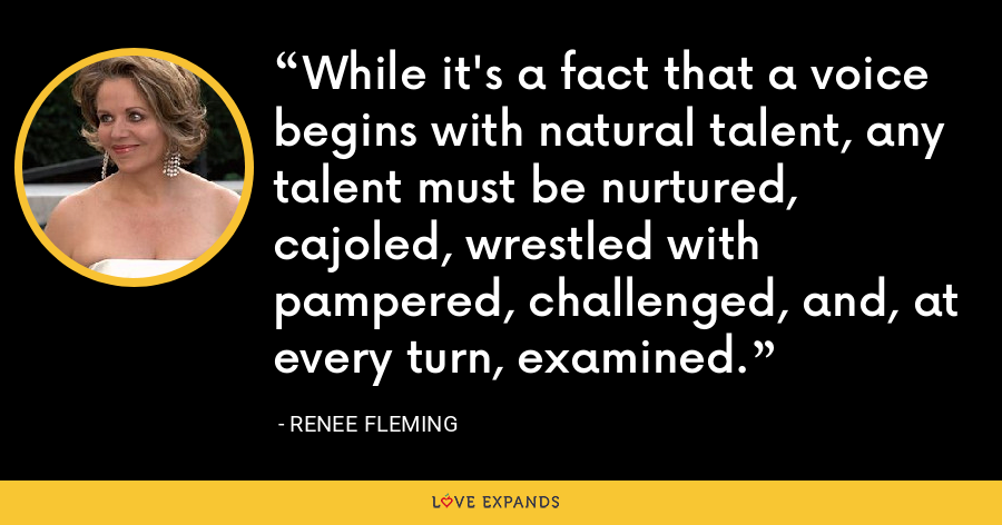 While it's a fact that a voice begins with natural talent, any talent must be nurtured, cajoled, wrestled with pampered, challenged, and, at every turn, examined. - Renee Fleming