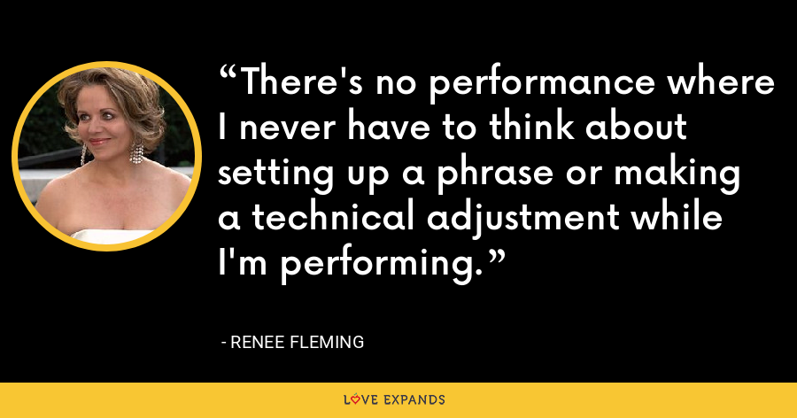 There's no performance where I never have to think about setting up a phrase or making a technical adjustment while I'm performing. - Renee Fleming
