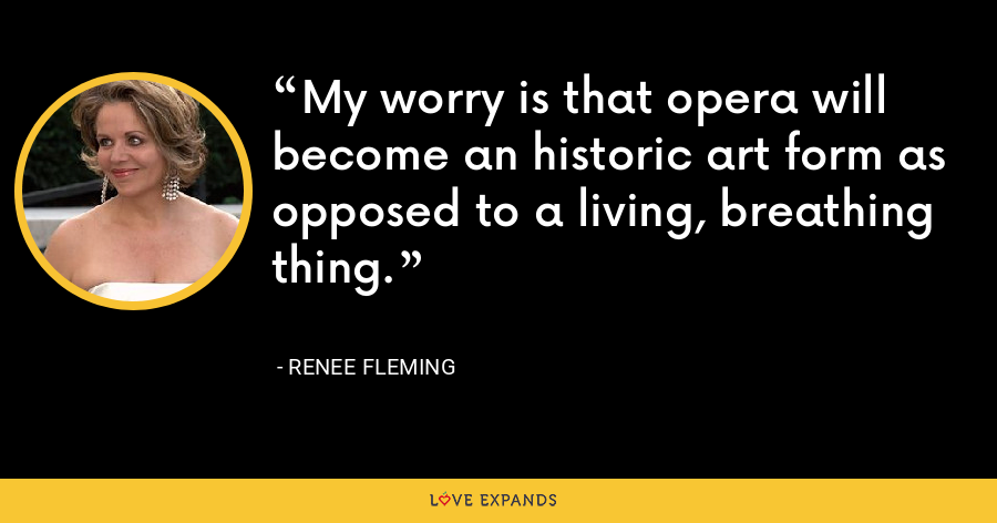 My worry is that opera will become an historic art form as opposed to a living, breathing thing. - Renee Fleming