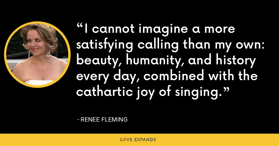 I cannot imagine a more satisfying calling than my own: beauty, humanity, and history every day, combined with the cathartic joy of singing. - Renee Fleming