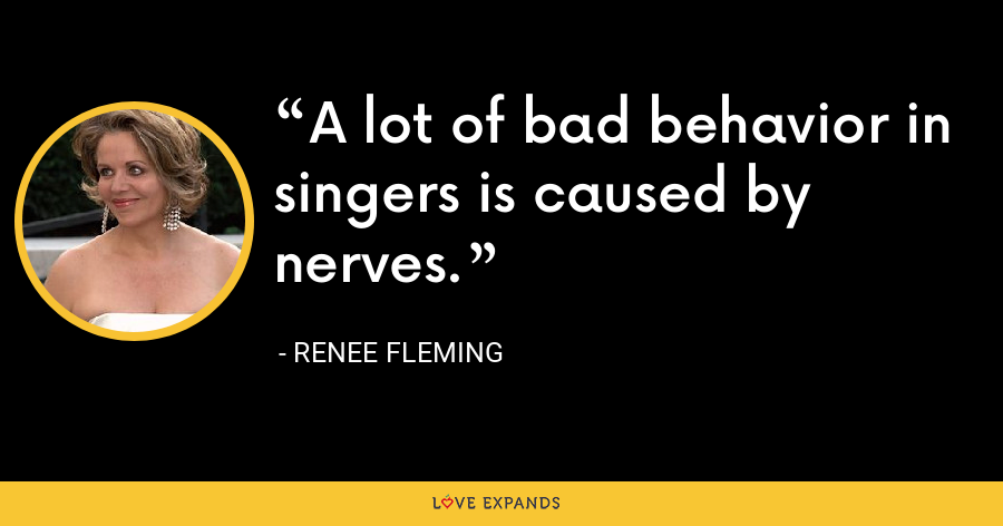 A lot of bad behavior in singers is caused by nerves. - Renee Fleming
