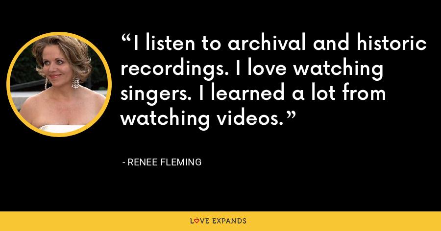 I listen to archival and historic recordings. I love watching singers. I learned a lot from watching videos. - Renee Fleming