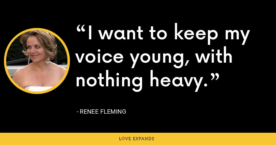 I want to keep my voice young, with nothing heavy. - Renee Fleming