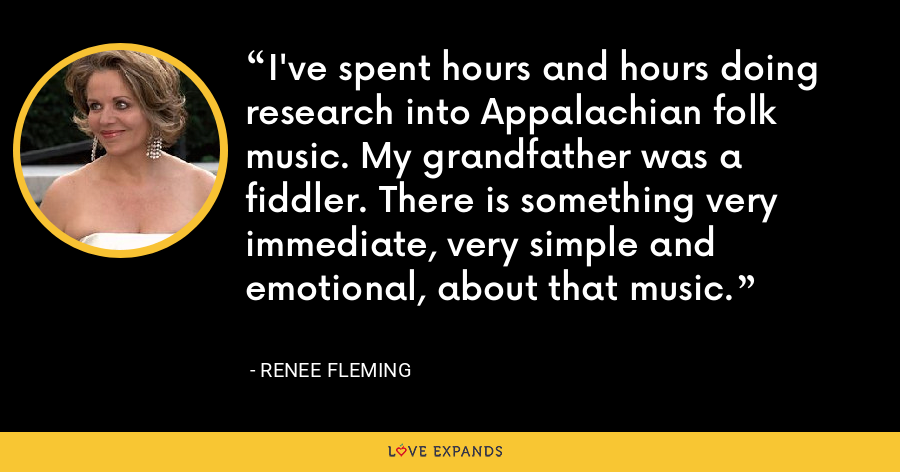 I've spent hours and hours doing research into Appalachian folk music. My grandfather was a fiddler. There is something very immediate, very simple and emotional, about that music. - Renee Fleming
