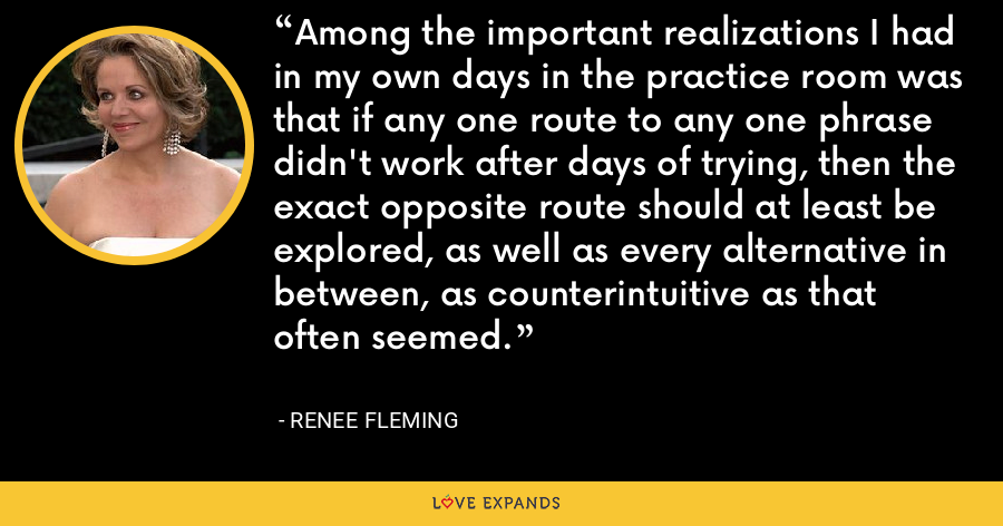 Among the important realizations I had in my own days in the practice room was that if any one route to any one phrase didn't work after days of trying, then the exact opposite route should at least be explored, as well as every alternative in between, as counterintuitive as that often seemed. - Renee Fleming