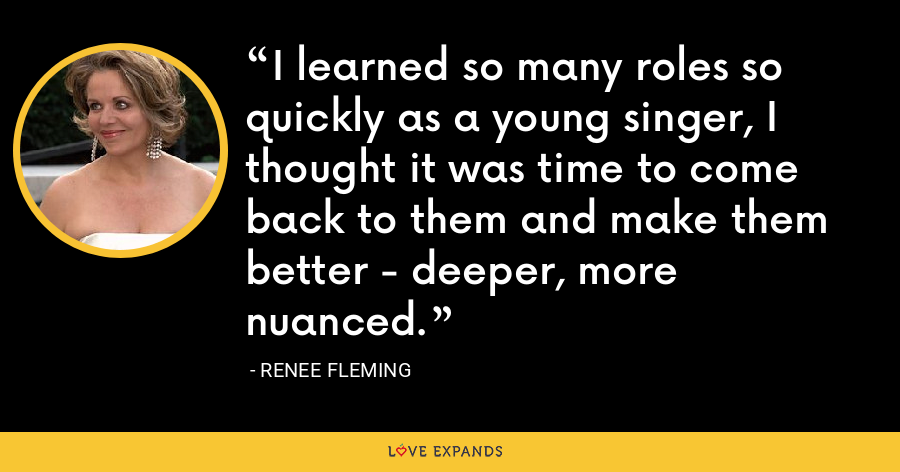 I learned so many roles so quickly as a young singer, I thought it was time to come back to them and make them better - deeper, more nuanced. - Renee Fleming