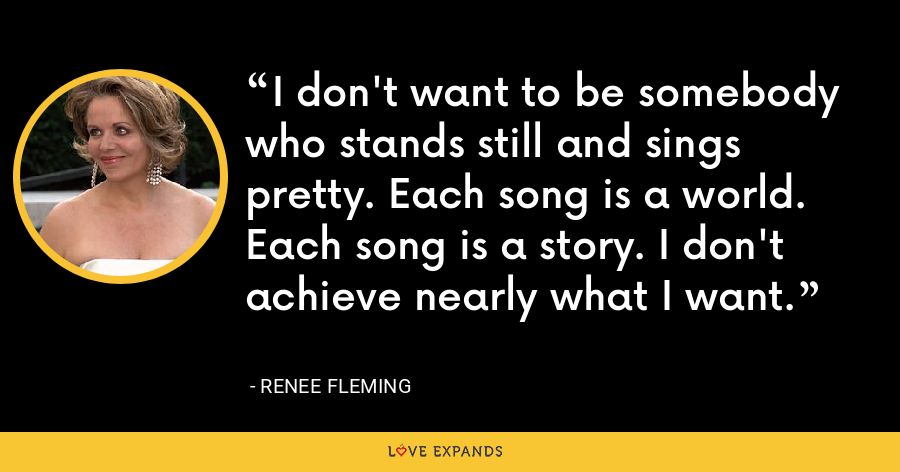 I don't want to be somebody who stands still and sings pretty. Each song is a world. Each song is a story. I don't achieve nearly what I want. - Renee Fleming