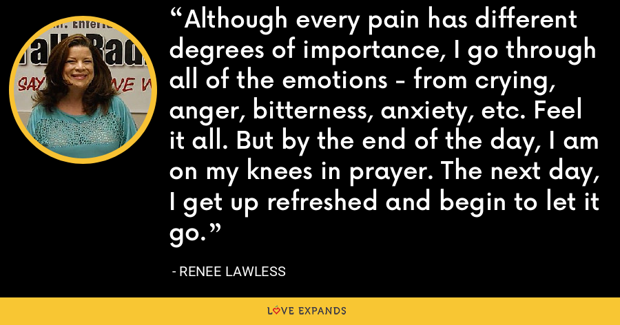 Although every pain has different degrees of importance, I go through all of the emotions - from crying, anger, bitterness, anxiety, etc. Feel it all. But by the end of the day, I am on my knees in prayer. The next day, I get up refreshed and begin to let it go. - Renee Lawless