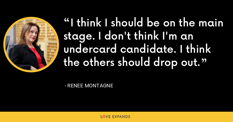 I think I should be on the main stage. I don't think I'm an undercard candidate. I think the others should drop out. - Renee Montagne