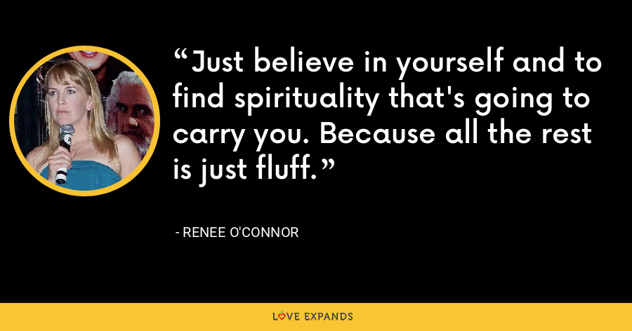 Just believe in yourself and to find spirituality that's going to carry you. Because all the rest is just fluff. - Renee O'Connor