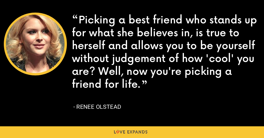 Picking a best friend who stands up for what she believes in, is true to herself and allows you to be yourself without judgement of how 'cool' you are? Well, now you're picking a friend for life. - Renee Olstead