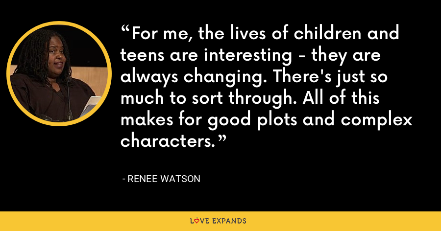 For me, the lives of children and teens are interesting - they are always changing. There's just so much to sort through. All of this makes for good plots and complex characters. - Renee Watson